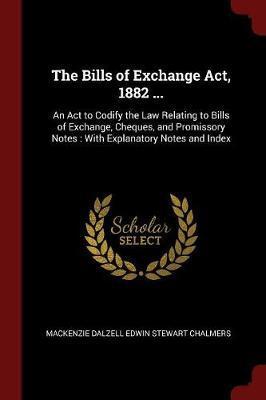 The Bills of Exchange ACT, 1882 ... by MacKenzie Dalzell Edwin Stewar Chalmers