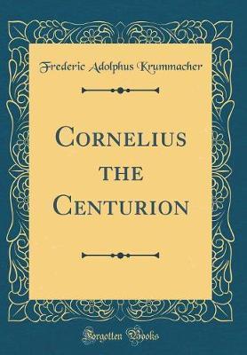 Cornelius the Centurion (Classic Reprint) by Frederic Adolphus Krummacher