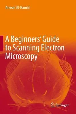A Beginners' Guide to Scanning Electron Microscopy by Anwar UL-Hamid