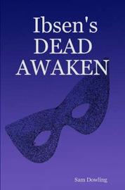 Ibsen's DEAD AWAKEN by Sam Dowling