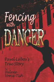 Fencing with Danger: Pavel Lubov's True Story by Helene Vorce-Tish