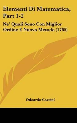 Elementi Di Matematica, Part 1-2: Ne' Quali Sono Con Miglior Ordine E Nuovo Metodo (1765) by Odoardo Corsini image