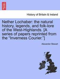 Nether Lochaber: The Natural History, Legends, and Folk-Lore of the West-Highlands. [A Series of Papers Reprinted from the Inverness Courier.] by Alexander Stewart