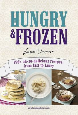 Hungry and Frozen: 150+ Oh-so-delicious Recipes, from Fast to Fancy by Laura Vincent image