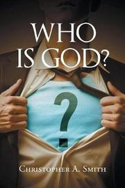 Who Is God? by Christopher A Smith