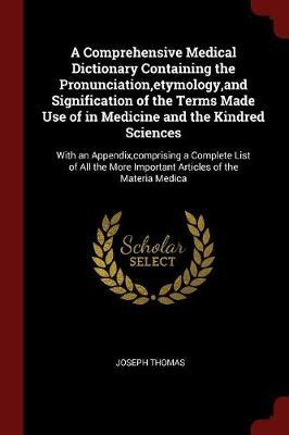A Comprehensive Medical Dictionary Containing the Pronunciation, Etymology, and Signification of the Terms Made Use of in Medicine and the Kindred Sciences by Joseph Thomas