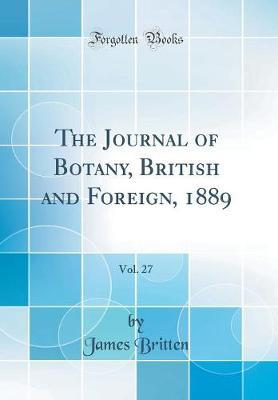 The Journal of Botany, British and Foreign, 1889, Vol. 27 (Classic Reprint) by James Britten