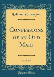 Confessions of an Old Maid, Vol. 1 of 3 (Classic Reprint) by Edmund Carrington image
