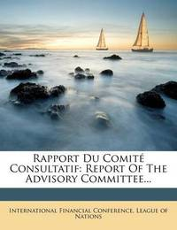 Rapport Du Comit Consultatif: Report of the Advisory Committee... by International Financial Conference