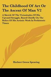 The Childhood of Art or the Ascent of Man V2: A Sketch of the Vicissitudes of His Upward Struggle, Based Chiefly on the Relics of His Artistic Work in Prehistoric Times by Herbert Green Spearing image