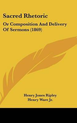 Sacred Rhetoric: Or Composition And Delivery Of Sermons (1869) by Henry Jones Ripley image