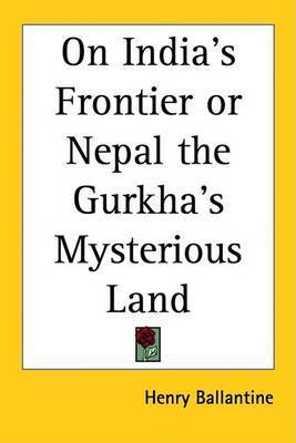 On India's Frontier or Nepal the Gurkha's Mysterious Land by Henry Ballantine