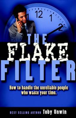The Flake Filter - How to Handle the Unreliable People Who Waste Your Time by Toby W. Unwin
