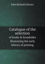 Catalogue of the Selection of Books & Broadsides Illustrating the Early History of Printing by John Rylands Library