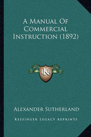 A Manual of Commercial Instruction (1892) a Manual of Commercial Instruction (1892) by Alexander Sutherland