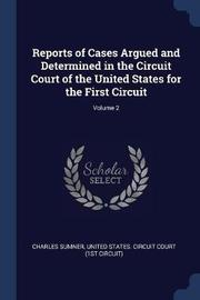 Reports of Cases Argued and Determined in the Circuit Court of the United States for the First Circuit; Volume 2 by Charles Sumner