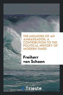 The Memoirs of an Ambassador; A Contribution to the Political History of Modern Times by Freiherr Schoen image