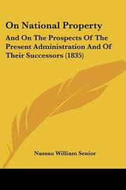 On National Property: And on the Prospects of the Present Administration and of Their Successors (1835) by Nassau William Senior