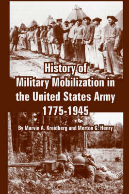 History of Military Mobilization in the United States Army, 1775-1945 by Marvin, A. Kreidberg