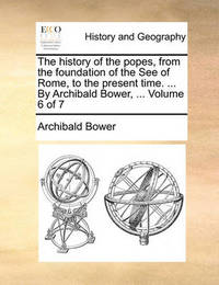 The History of the Popes, from the Foundation of the See of Rome, to the Present Time. ... by Archibald Bower, ... Volume 6 of 7 by Archibald Bower