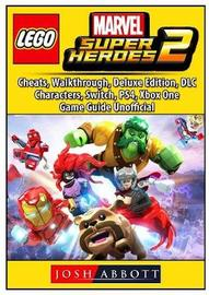 Lego Marvel Super Heroes 2, Cheats, Walkthrough, Deluxe Edition, DLC, Characters, Switch, Ps4, Xbox One, Game Guide Unofficial by Josh Abbott