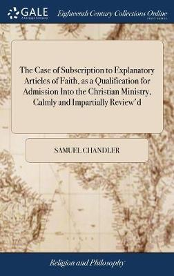 The Case of Subscription to Explanatory Articles of Faith, as a Qualification for Admission Into the Christian Ministry, Calmly and Impartially Review'd by Samuel Chandler