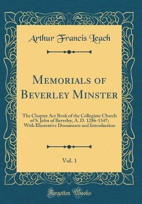 Memorials of Beverley Minster, Vol. 1 by Arthur Francis Leach