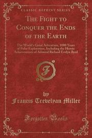 The Fight to Conquer the Ends of the Earth by Francis Trevelyan Miller