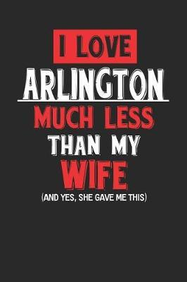I Love Arlington Much Less Than My Wife (and Yes, She Gave Me This) by Maximus Designs