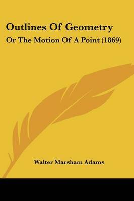 Outlines Of Geometry: Or The Motion Of A Point (1869) by Walter Marsham Adams image