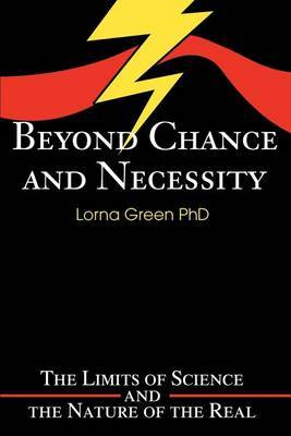 Beyond Chance and Necessity: The Limits of Science and the Nature of the Real by Lorna Green, PhD image