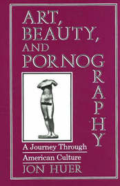 Art, Beauty and Pornography: A Journey Through American Culture by Jon H. Huer image