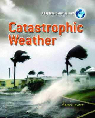 Protecting Our Planet: Catastrophic Weather by Sarah Levete image