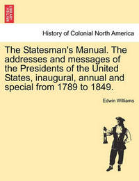 The Statesman's Manual. the Addresses and Messages of the Presidents of the United States, Inaugural, Annual and Special from 1789 to 1849. Vol. III by Edwin Williams