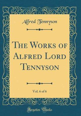 The Works of Alfred Lord Tennyson, Vol. 6 of 6 (Classic Reprint) by Alfred Tennyson