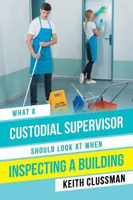 What a Custodial Supervisor Should Look at When Inspecting a Building by Keith Clussman