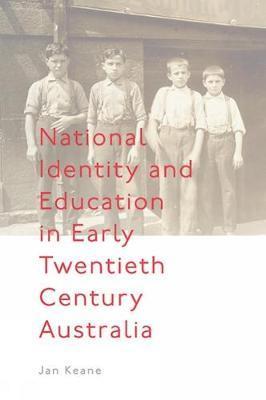 National Identity and Education in Early Twentieth Century Australia by Jan Keane