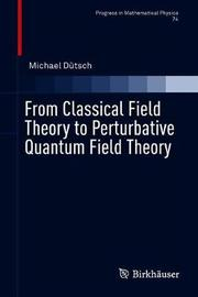 From Classical Field Theory to Perturbative Quantum Field Theory by Michael Dutsch