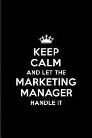 Keep Calm and Let the Marketing Manager Handle It by Real Joy Publications