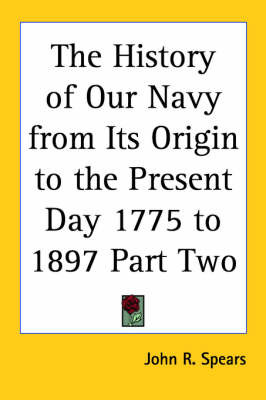 The History of Our Navy from Its Origin to the Present Day 1775 to 1897 Part Two by John R Spears image