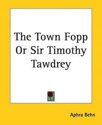 The Town Fopp Or Sir Timothy Tawdrey by Aphra Behn