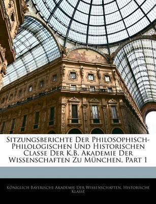 Sitzungsberichte Der Philosophisch-Philologischen Und Historischen Classe Der K.B. Akademie Der Wissenschaften Zu Mnchen, Part 1