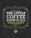 The Little Coffee Know-it-All: A Miscellany for Growing, Roasting, and Brewing, Uncompromising and Unapologetic by Dr. Shawn Steiman