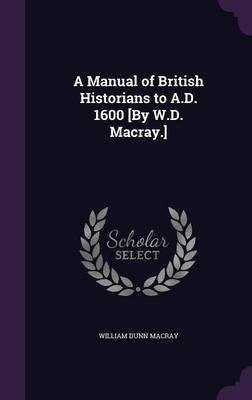 A Manual of British Historians to A.D. 1600 [By W.D. Macray.] by William Dunn Macray image