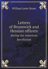 Letters of Brunswick and Hessian Officers During the American Revolution by William Leete Stone