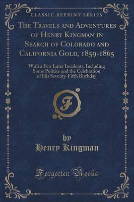 The Travels and Adventures of Henry Kingman in Search of Colorado and California Gold, 1859-1865 by Henry Kingman