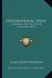 Geographical Spice: A Manual for the Use of Teachers (1893) by Eliza Happy Morton
