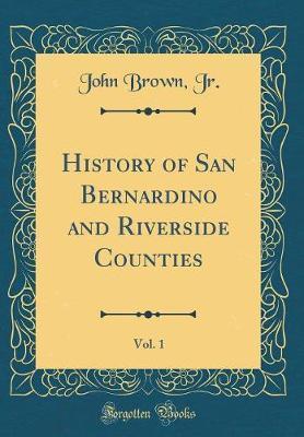 History of San Bernardino and Riverside Counties, Vol. 1 (Classic Reprint) by John Brown Jr