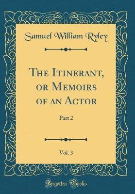 The Itinerant, or Memoirs of an Actor, Vol. 3 by Samuel William Ryley