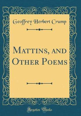 Mattins, and Other Poems (Classic Reprint) by Geoffrey Herbert Crump image